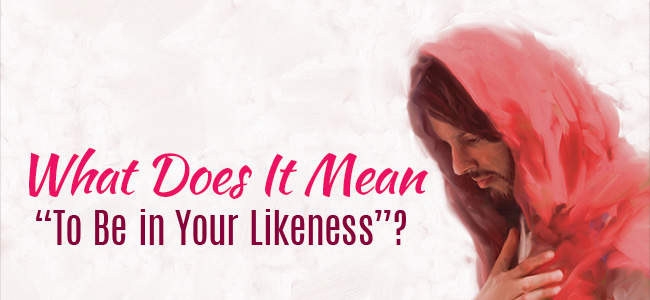 "What Does It Mean ""To Be in Your Likeness""?"